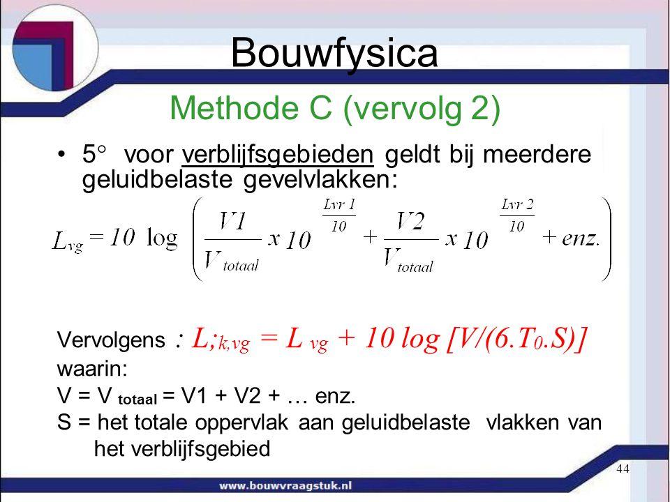44 Methode C (vervolg 2) 5  voor verblijfsgebieden geldt bij meerdere geluidbelaste gevelvlakken: Vervolgens : L; k,vg = L vg + 10 log [V/(6.T 0.S)]
