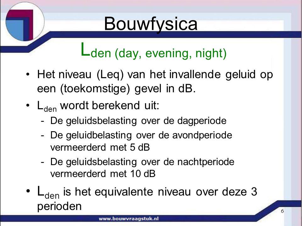 6 L den (day, evening, night) Het niveau (Leq) van het invallende geluid op een (toekomstige) gevel in dB. L den wordt berekend uit: -De geluidsbelast