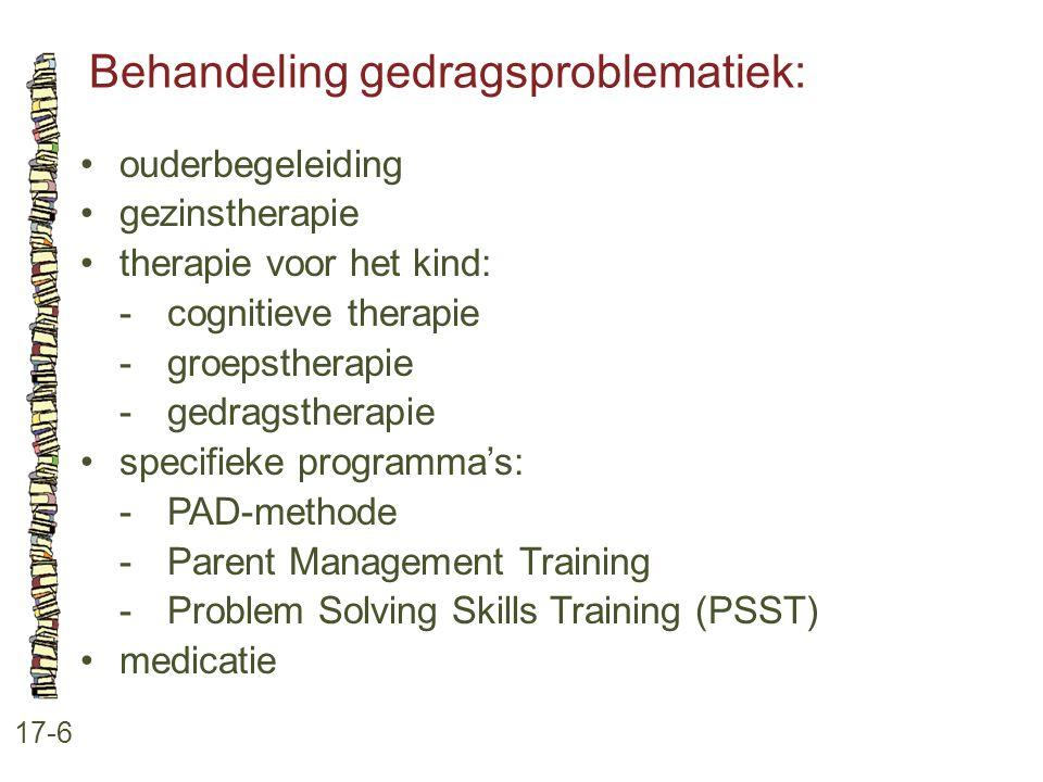 Behandeling gedragsproblematiek: 17-6 ouderbegeleiding gezinstherapie therapie voor het kind: -cognitieve therapie -groepstherapie -gedragstherapie sp