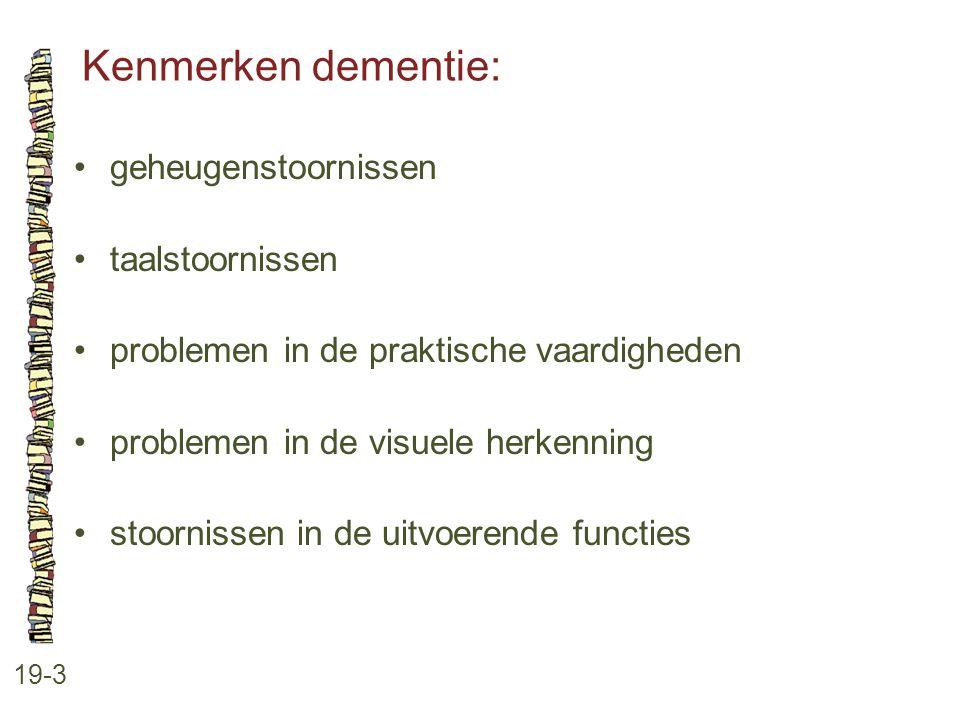 Kenmerken dementie: 19-3 geheugenstoornissen taalstoornissen problemen in de praktische vaardigheden problemen in de visuele herkenning stoornissen in
