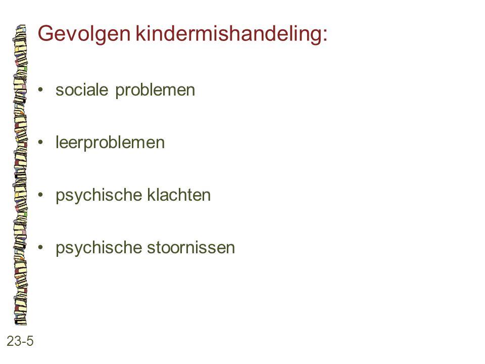 Gevolgen kindermishandeling: 23-5 sociale problemen leerproblemen psychische klachten psychische stoornissen