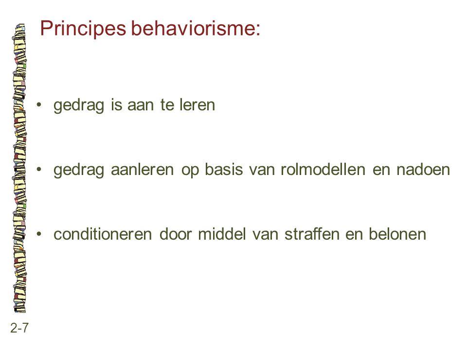 Principes behaviorisme: 2-7 gedrag is aan te leren gedrag aanleren op basis van rolmodellen en nadoen conditioneren door middel van straffen en belone