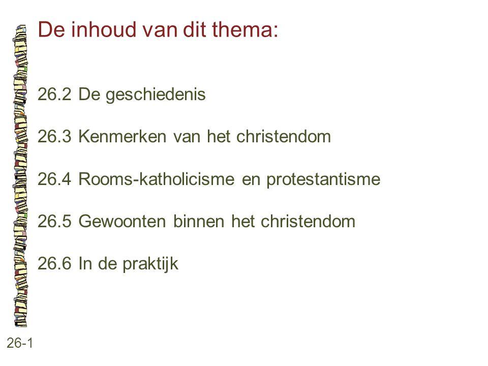 De inhoud van dit thema: 26-1 26.2 De geschiedenis 26.3 Kenmerken van het christendom 26.4 Rooms-katholicisme en protestantisme 26.5 Gewoonten binnen