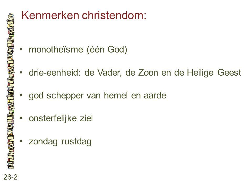 Kenmerken christendom: 26-2 monotheïsme (één God) drie-eenheid: de Vader, de Zoon en de Heilige Geest god schepper van hemel en aarde onsterfelijke zi
