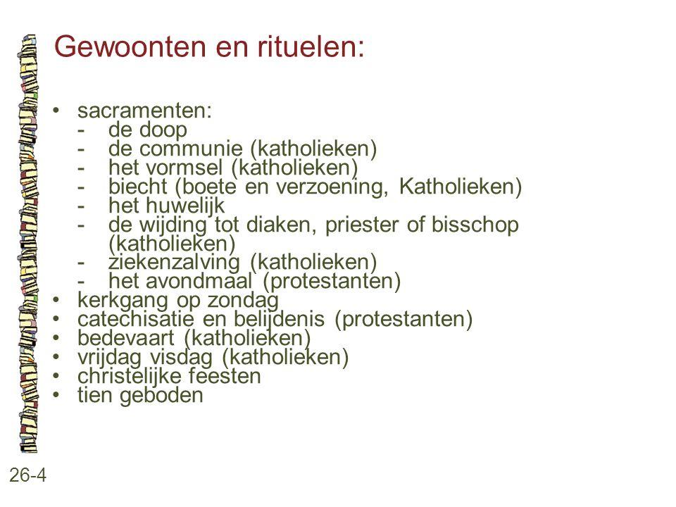 Gewoonten en rituelen: 26-4 sacramenten: -de doop -de communie (katholieken) -het vormsel (katholieken) -biecht (boete en verzoening, Katholieken) -he