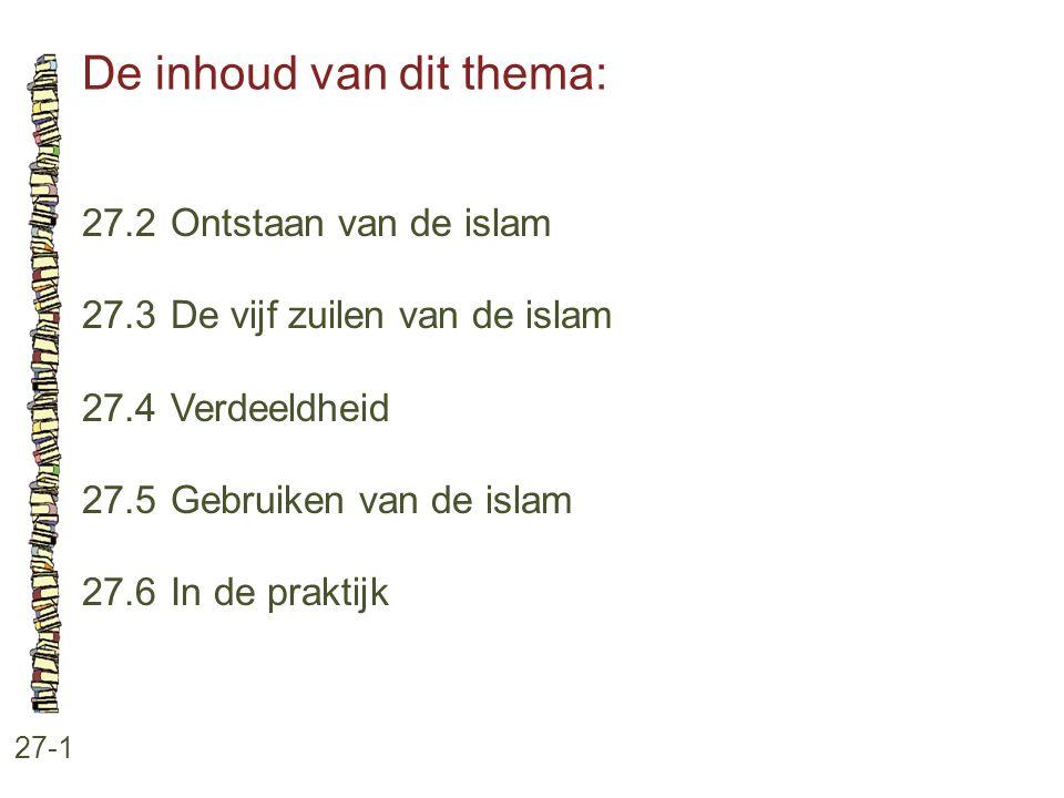 De inhoud van dit thema: 27-1 27.2 Ontstaan van de islam 27.3 De vijf zuilen van de islam 27.4 Verdeeldheid 27.5 Gebruiken van de islam 27.6 In de pra