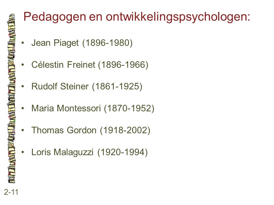 Pedagogen en ontwikkelingspsychologen: 2-11 Jean Piaget (1896-1980) Célestin Freinet (1896-1966) Rudolf Steiner (1861-1925) Maria Montessori (1870-195