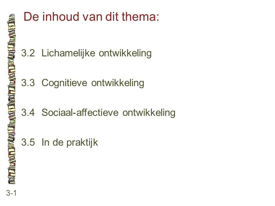 De inhoud van dit thema: 3-1 3.2 Lichamelijke ontwikkeling 3.3 Cognitieve ontwikkeling 3.4 Sociaal-affectieve ontwikkeling 3.5 In de praktijk