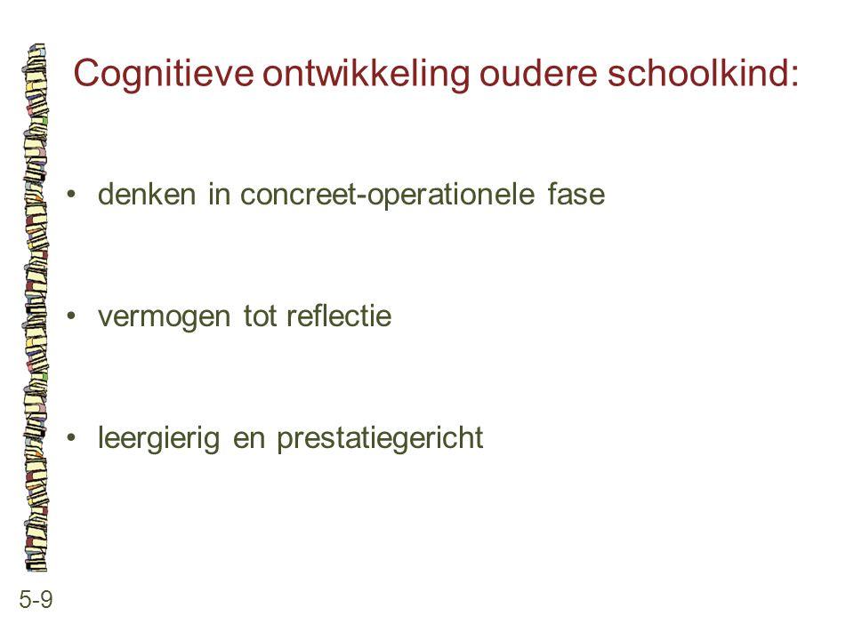 Cognitieve ontwikkeling oudere schoolkind: 5-9 denken in concreet-operationele fase vermogen tot reflectie leergierig en prestatiegericht