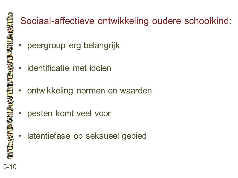 Sociaal-affectieve ontwikkeling oudere schoolkind: 5-10 peergroup erg belangrijk identificatie met idolen ontwikkeling normen en waarden pesten komt v