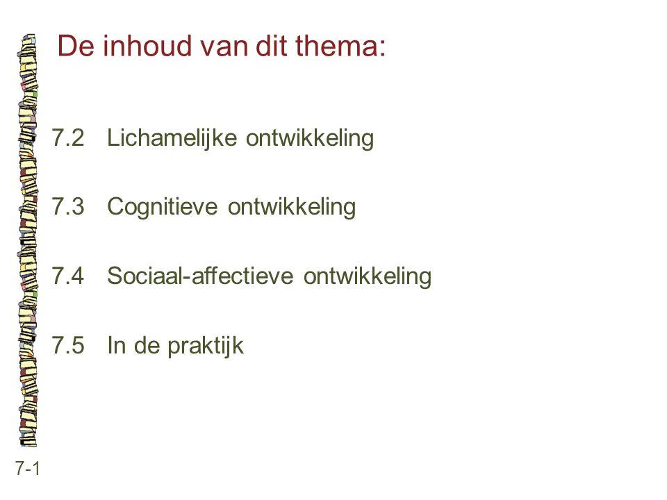 De inhoud van dit thema: 7-1 7.2 Lichamelijke ontwikkeling 7.3 Cognitieve ontwikkeling 7.4 Sociaal-affectieve ontwikkeling 7.5 In de praktijk