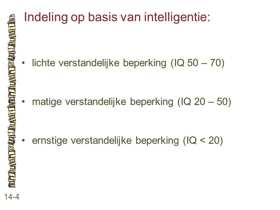 Indeling op basis van intelligentie: 14-4 lichte verstandelijke beperking (IQ 50 – 70) matige verstandelijke beperking (IQ 20 – 50) ernstige verstande