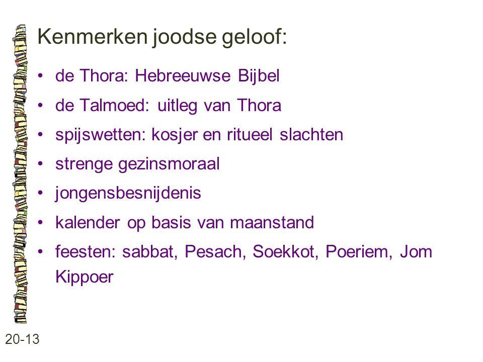 Kenmerken joodse geloof: 20-13 de Thora: Hebreeuwse Bijbel de Talmoed: uitleg van Thora spijswetten: kosjer en ritueel slachten strenge gezinsmoraal j