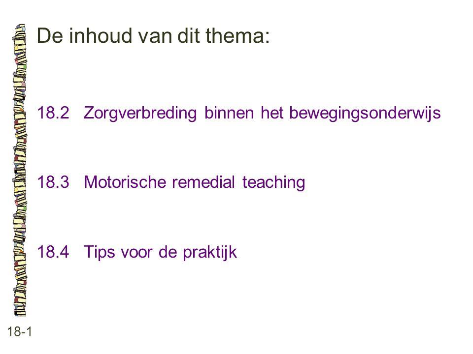 De inhoud van dit thema: 18-1 18.2 Zorgverbreding binnen het bewegingsonderwijs 18.3 Motorische remedial teaching 18.4 Tips voor de praktijk