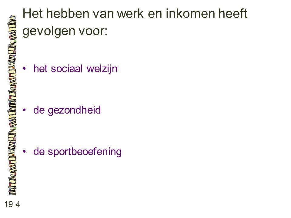 Het hebben van werk en inkomen heeft gevolgen voor: 19-4 het sociaal welzijn de gezondheid de sportbeoefening