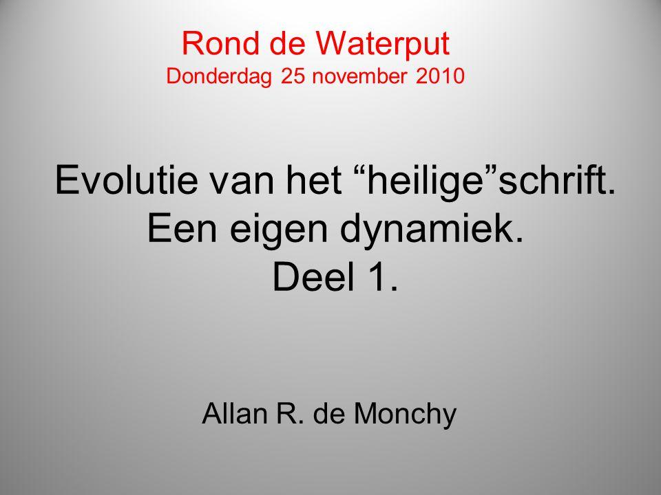 """Evolutie van het """"heilige""""schrift. Een eigen dynamiek. Deel 1. Allan R. de Monchy Rond de Waterput Donderdag 25 november 2010"""