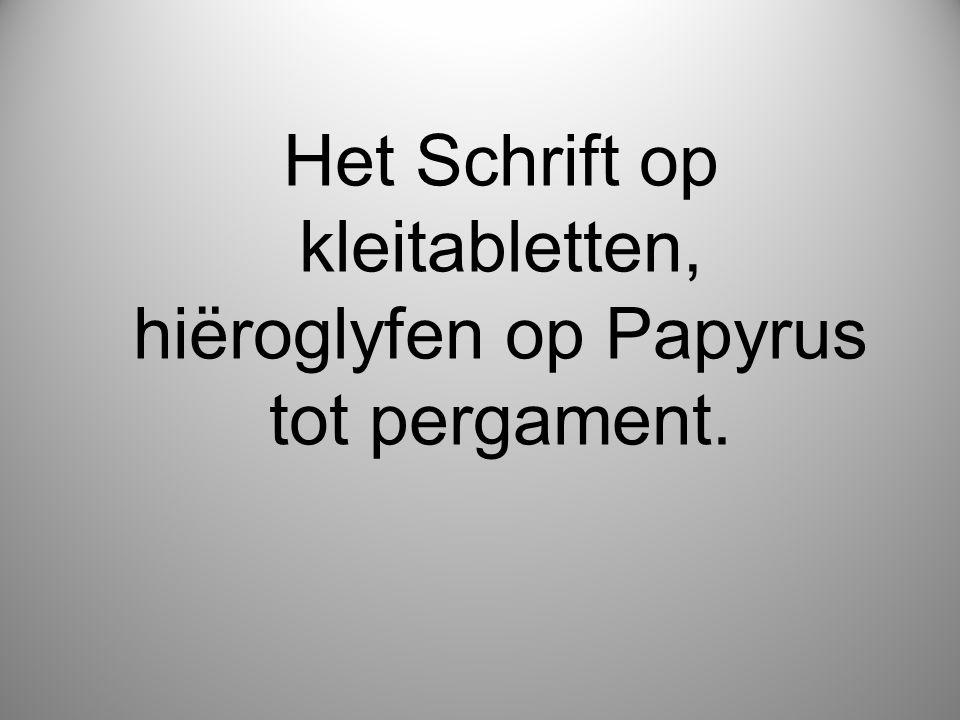 Het Schrift op kleitabletten, hiëroglyfen op Papyrus tot pergament.