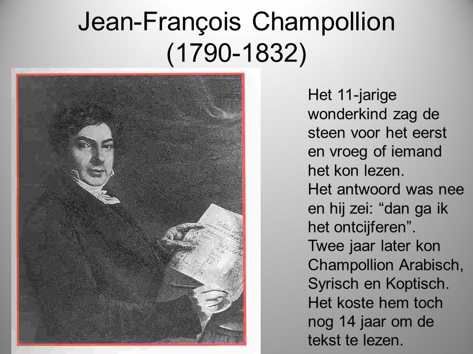 Jean-François Champollion (1790-1832) Het 11-jarige wonderkind zag de steen voor het eerst en vroeg of iemand het kon lezen. Het antwoord was nee en h