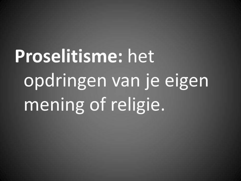 Proselitisme: het opdringen van je eigen mening of religie.