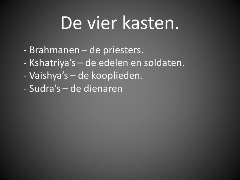 De vier kasten. - Brahmanen – de priesters. - Kshatriya's – de edelen en soldaten. - Vaishya's – de kooplieden. - Sudra's – de dienaren