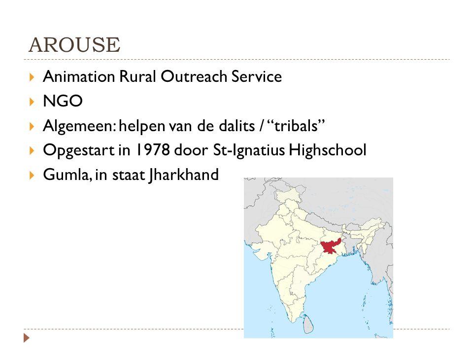 """AROUSE  Animation Rural Outreach Service  NGO  Algemeen: helpen van de dalits / """"tribals""""  Opgestart in 1978 door St-Ignatius Highschool  Gumla,"""