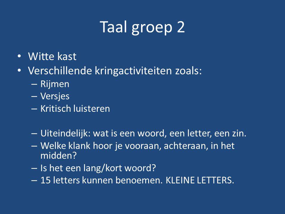 Taal groep 2 Witte kast Verschillende kringactiviteiten zoals: – Rijmen – Versjes – Kritisch luisteren – Uiteindelijk: wat is een woord, een letter, een zin.