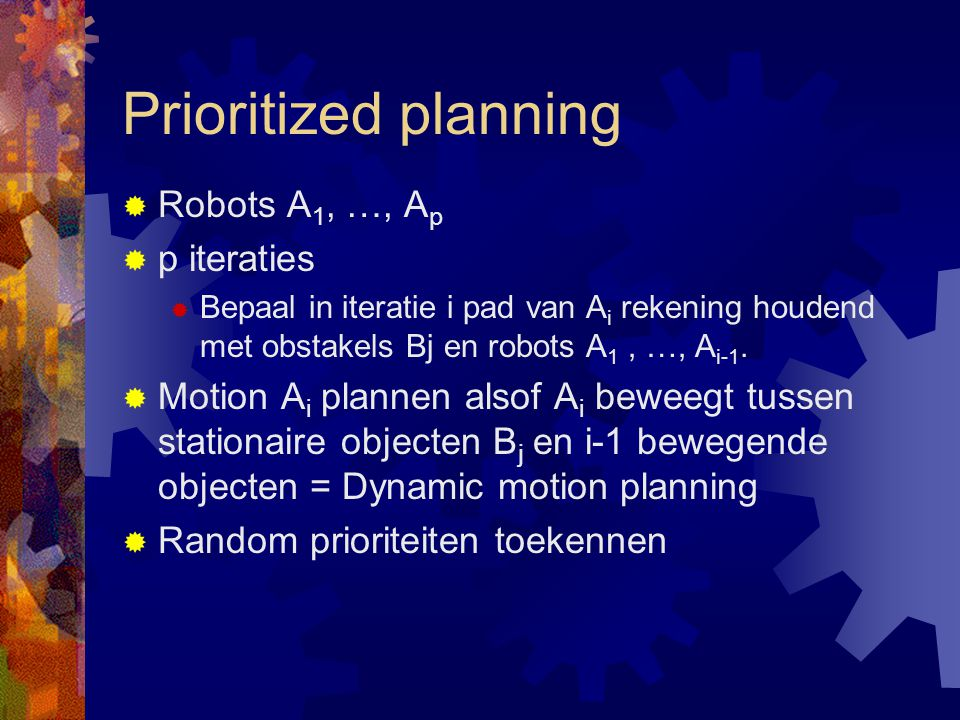 Prioritized planning  Robots A 1, …, A p  p iteraties  Bepaal in iteratie i pad van A i rekening houdend met obstakels Bj en robots A 1, …, A i-1.