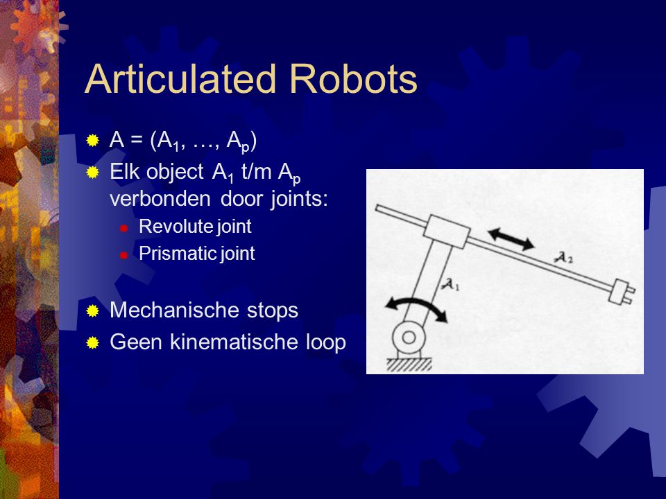 Articulated Robots  A = (A 1, …, A p )  Elk object A 1 t/m A p verbonden door joints:  Revolute joint  Prismatic joint  Mechanische stops  Geen kinematische loop