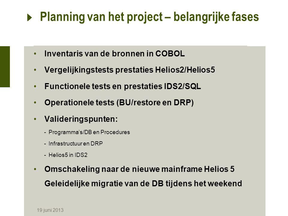 19 juni 2013 Planning van het project – belangrijke fases Inventaris van de bronnen in COBOL Vergelijkingstests prestaties Helios2/Helios5 Functionele tests en prestaties IDS2/SQL Operationele tests (BU/restore en DRP) Valideringspunten: -Programma's/DB en Procedures -Infrastructuur en DRP -Helios5 in IDS2 Omschakeling naar de nieuwe mainframe Helios 5 Geleidelijke migratie van de DB tijdens het weekend