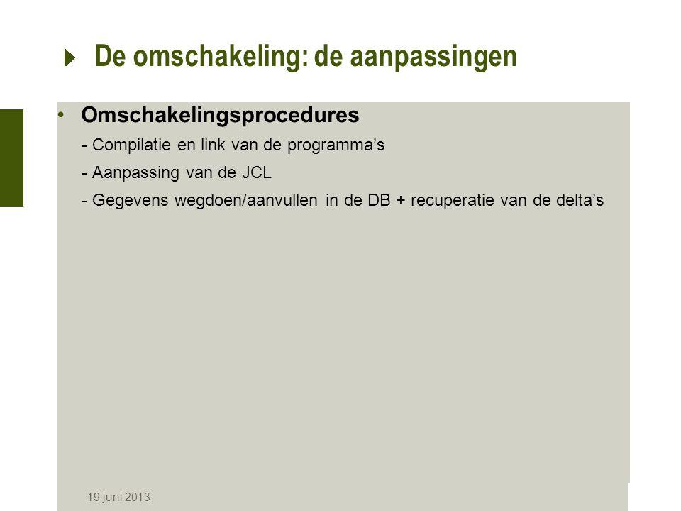 19 juni 2013 De omschakeling: de aanpassingen Omschakelingsprocedures -Compilatie en link van de programma's -Aanpassing van de JCL -Gegevens wegdoen/aanvullen in de DB + recuperatie van de delta's