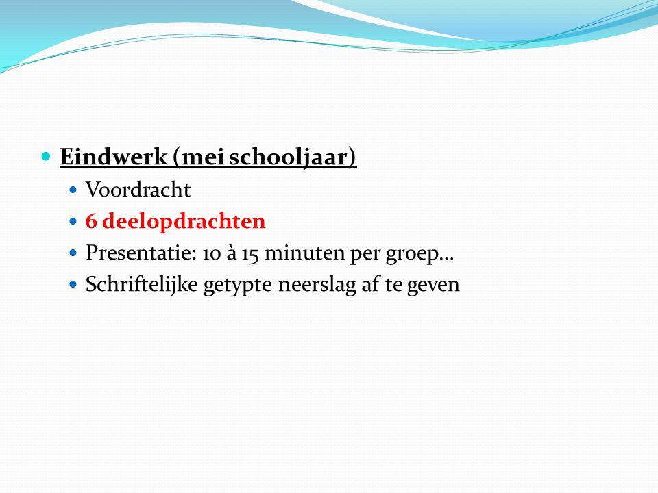 Eindwerk (mei schooljaar) Voordracht 6 deelopdrachten Presentatie: 10 à 15 minuten per groep… Schriftelijke getypte neerslag af te geven