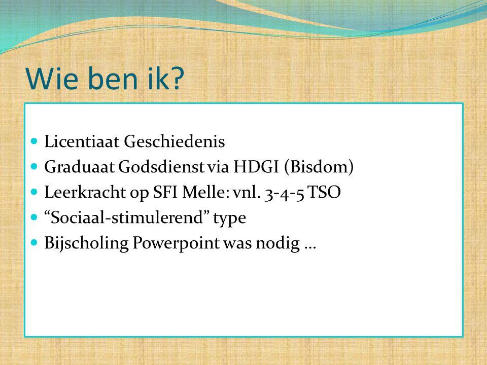 """Wie ben ik? Licentiaat Geschiedenis Graduaat Godsdienst via HDGI (Bisdom) Leerkracht op SFI Melle: vnl. 3-4-5 TSO """"Sociaal-stimulerend"""" type Bijscholi"""