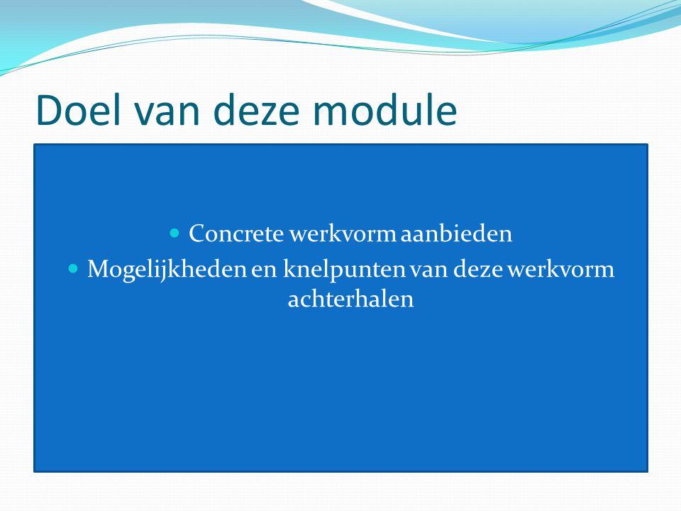 Doel van deze module Concrete werkvorm aanbieden Mogelijkheden en knelpunten van deze werkvorm achterhalen