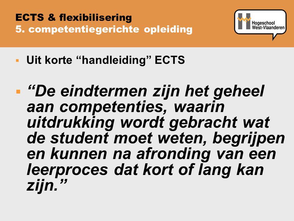  Uit korte handleiding ECTS  De eindtermen zijn het geheel aan competenties, waarin uitdrukking wordt gebracht wat de student moet weten, begrijpen en kunnen na afronding van een leerproces dat kort of lang kan zijn. ECTS & flexibilisering 5.