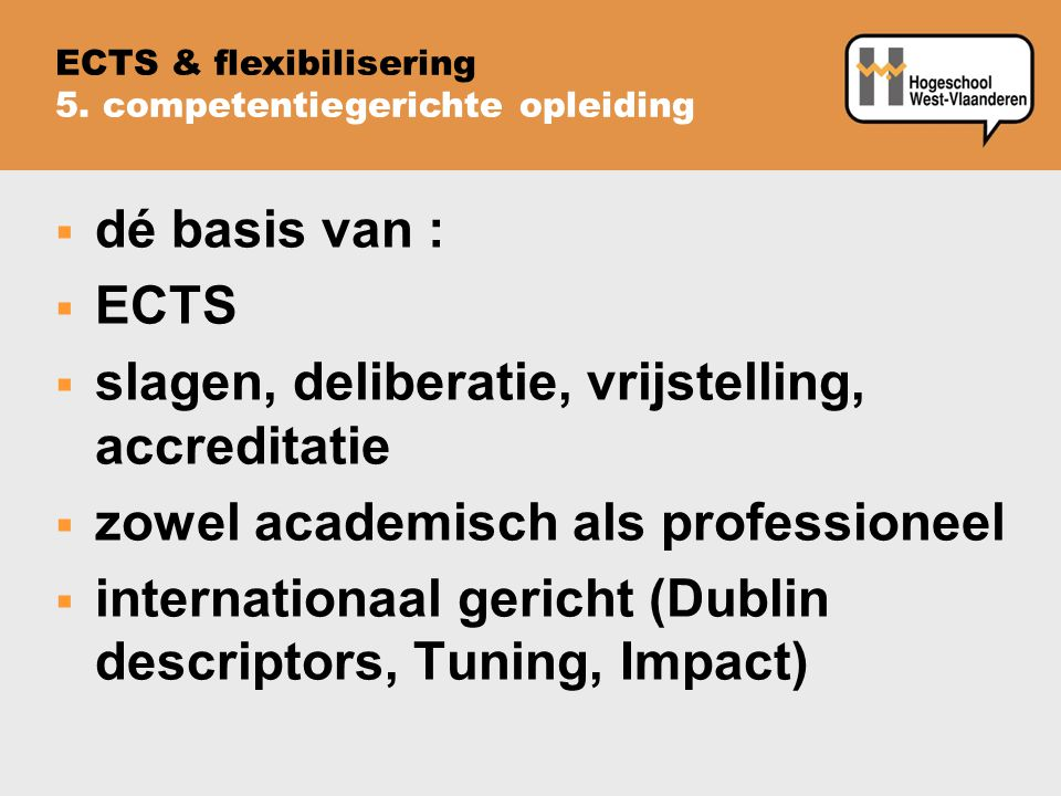  dé basis van :  ECTS  slagen, deliberatie, vrijstelling, accreditatie  zowel academisch als professioneel  internationaal gericht (Dublin descriptors, Tuning, Impact) ECTS & flexibilisering 5.
