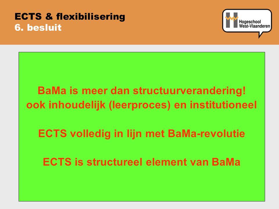 ECTS & flexibilisering 6. besluit BaMa is meer dan structuurverandering! ook inhoudelijk (leerproces) en institutioneel ECTS volledig in lijn met BaMa