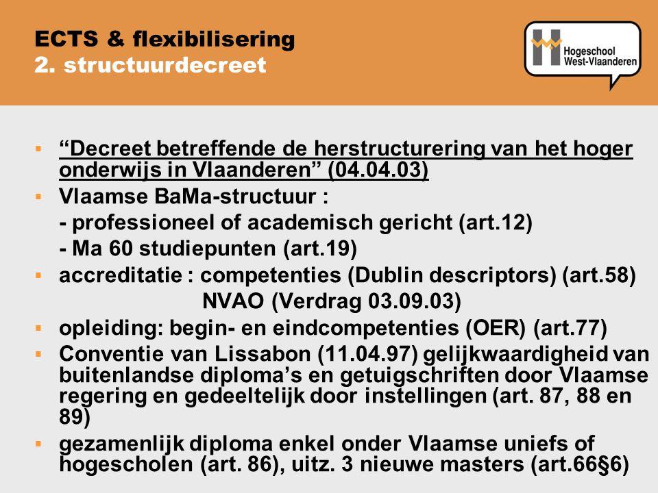  Decreet betreffende de herstructurering van het hoger onderwijs in Vlaanderen (04.04.03)  Vlaamse BaMa-structuur : - professioneel of academisch gericht (art.12) - Ma 60 studiepunten (art.19)  accreditatie : competenties (Dublin descriptors) (art.58) NVAO (Verdrag 03.09.03)  opleiding: begin- en eindcompetenties (OER) (art.77)  Conventie van Lissabon (11.04.97) gelijkwaardigheid van buitenlandse diploma's en getuigschriften door Vlaamse regering en gedeeltelijk door instellingen (art.