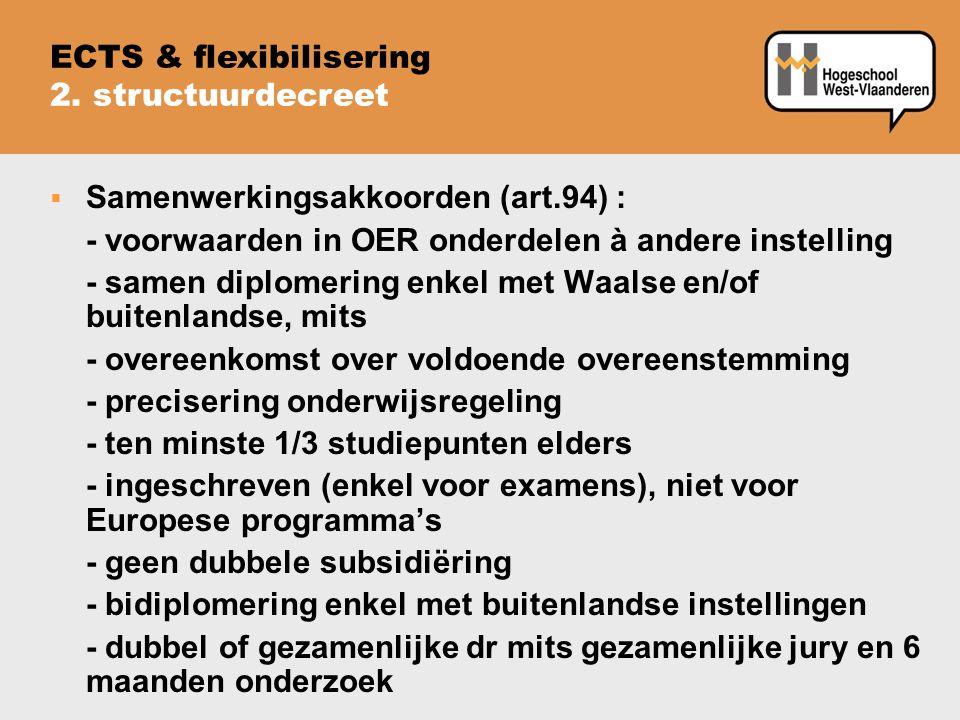  Samenwerkingsakkoorden (art.94) : - voorwaarden in OER onderdelen à andere instelling - samen diplomering enkel met Waalse en/of buitenlandse, mits - overeenkomst over voldoende overeenstemming - precisering onderwijsregeling - ten minste 1/3 studiepunten elders - ingeschreven (enkel voor examens), niet voor Europese programma's - geen dubbele subsidiëring - bidiplomering enkel met buitenlandse instellingen - dubbel of gezamenlijke dr mits gezamenlijke jury en 6 maanden onderzoek ECTS & flexibilisering 2.
