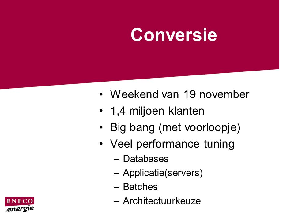 Conversie Weekend van 19 november 1,4 miljoen klanten Big bang (met voorloopje) Veel performance tuning –Databases –Applicatie(servers) –Batches –Architectuurkeuze
