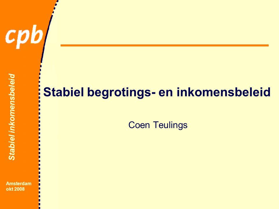 Stabiel inkomensbeleid Amsterdam okt 2008 Stabiel begrotings- en inkomensbeleid Coen Teulings