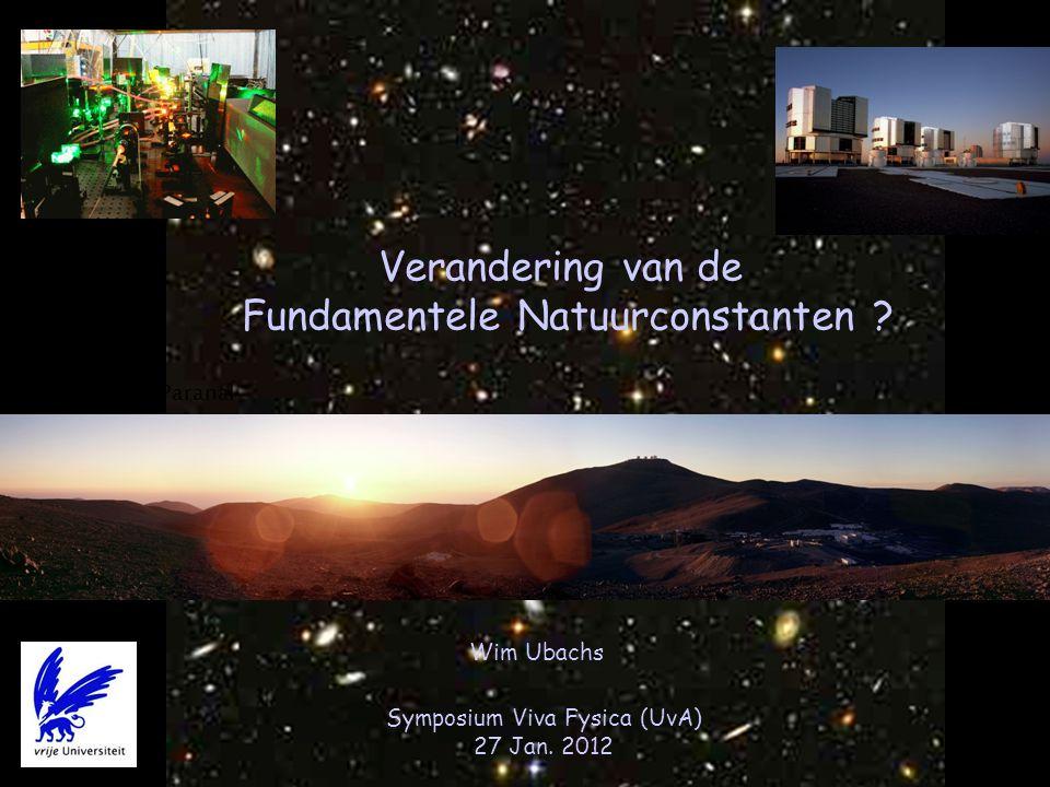 Wim Ubachs Verandering van de Fundamentele Natuurconstanten ? Symposium Viva Fysica (UvA) 27 Jan. 2012 Cerro de Paranal