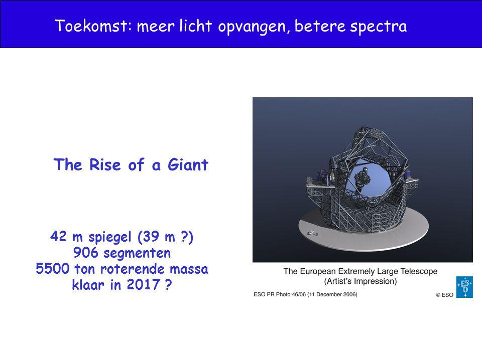 Toekomst: meer licht opvangen, betere spectra The Rise of a Giant 42 m spiegel (39 m ?) 906 segmenten 5500 ton roterende massa klaar in 2017 ?