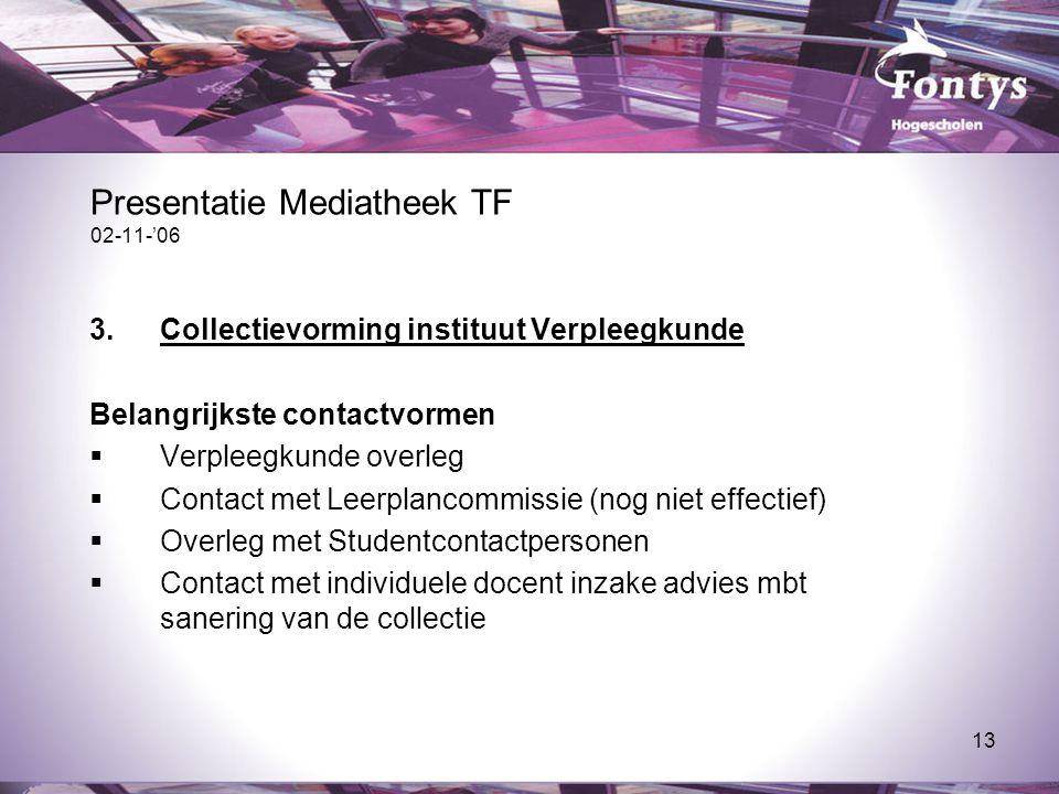 13 Presentatie Mediatheek TF 02-11-'06 3.Collectievorming instituut Verpleegkunde Belangrijkste contactvormen  Verpleegkunde overleg  Contact met Le