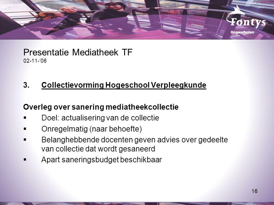 16 Presentatie Mediatheek TF 02-11-'06 3.Collectievorming Hogeschool Verpleegkunde Overleg over sanering mediatheekcollectie  Doel: actualisering van