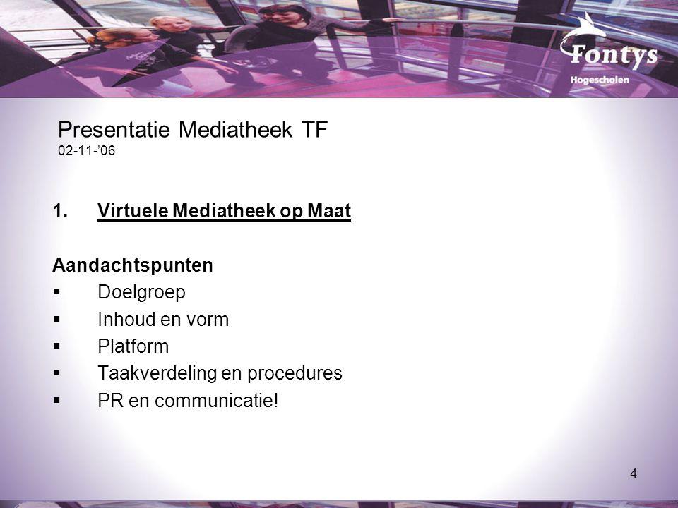 4 Presentatie Mediatheek TF 02-11-'06 1.Virtuele Mediatheek op Maat Aandachtspunten  Doelgroep  Inhoud en vorm  Platform  Taakverdeling en procedures  PR en communicatie!