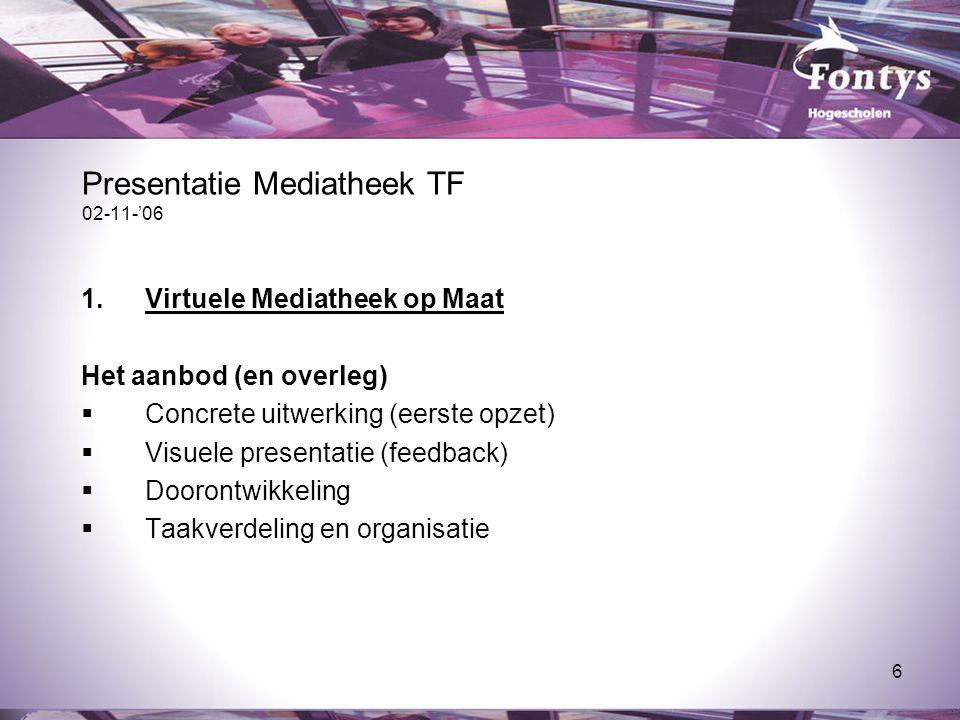 6 Presentatie Mediatheek TF 02-11-'06 1.Virtuele Mediatheek op Maat Het aanbod (en overleg)  Concrete uitwerking (eerste opzet)  Visuele presentatie