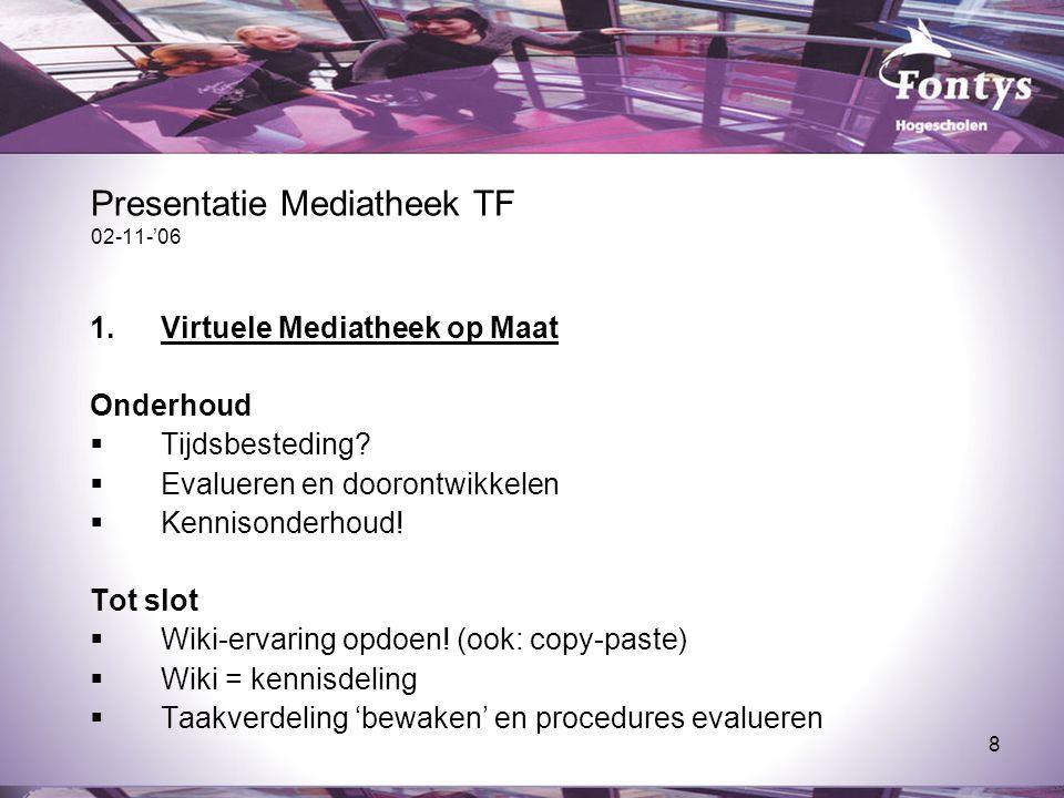 8 Presentatie Mediatheek TF 02-11-'06 1.Virtuele Mediatheek op Maat Onderhoud  Tijdsbesteding?  Evalueren en doorontwikkelen  Kennisonderhoud! Tot