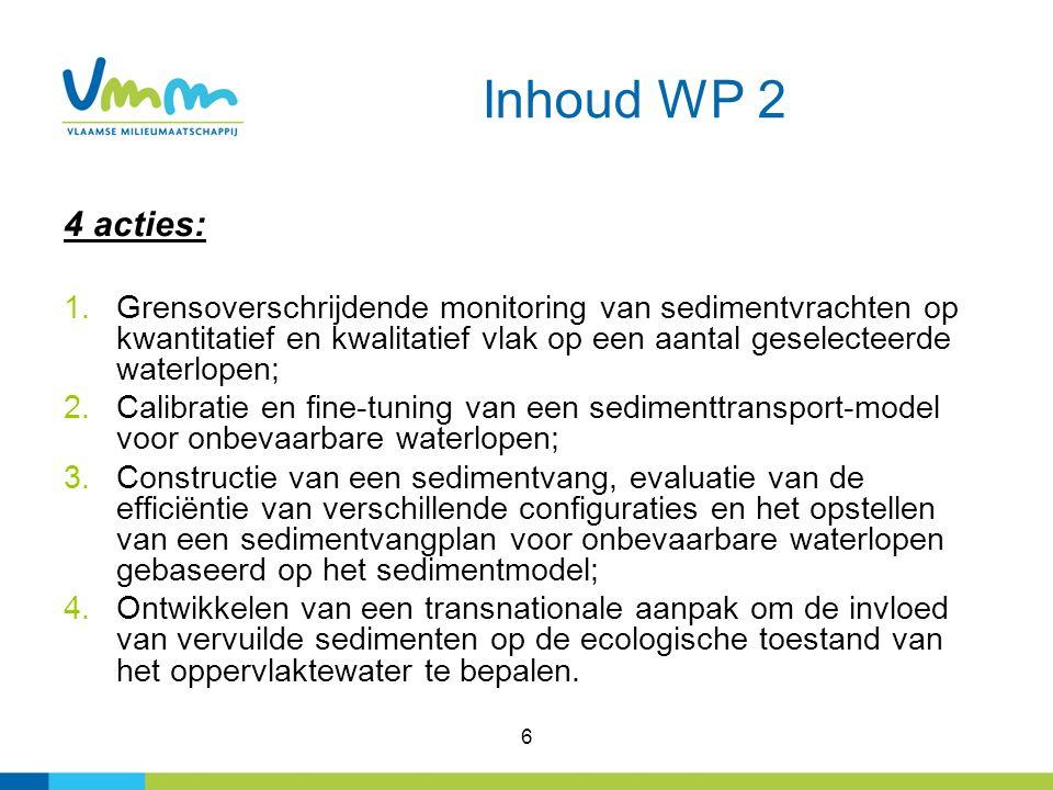 6 Inhoud WP 2 4 acties: 1.Grensoverschrijdende monitoring van sedimentvrachten op kwantitatief en kwalitatief vlak op een aantal geselecteerde waterlopen; 2.Calibratie en fine-tuning van een sedimenttransport-model voor onbevaarbare waterlopen; 3.Constructie van een sedimentvang, evaluatie van de efficiëntie van verschillende configuraties en het opstellen van een sedimentvangplan voor onbevaarbare waterlopen gebaseerd op het sedimentmodel; 4.Ontwikkelen van een transnationale aanpak om de invloed van vervuilde sedimenten op de ecologische toestand van het oppervlaktewater te bepalen.