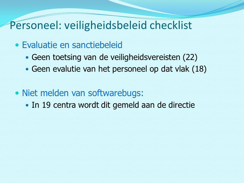 Evaluatie en sanctiebeleid Geen toetsing van de veiligheidsvereisten (22) Geen evalutie van het personeel op dat vlak (18) Niet melden van softwarebugs: In 19 centra wordt dit gemeld aan de directie Personeel: veiligheidsbeleid checklist