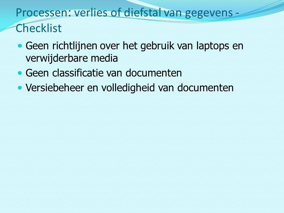 Geen richtlijnen over het gebruik van laptops en verwijderbare media Geen classificatie van documenten Versiebeheer en volledigheid van documenten Processen : verlies of diefstal van gegevens - Checklist